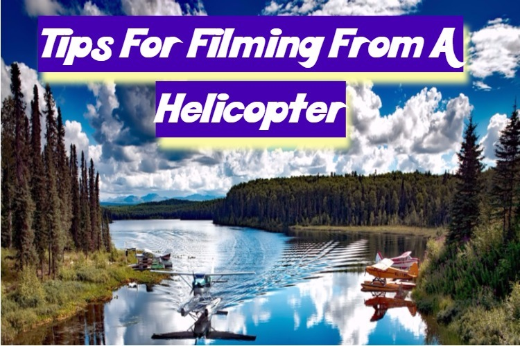 Tips For Filming From A Helicopter